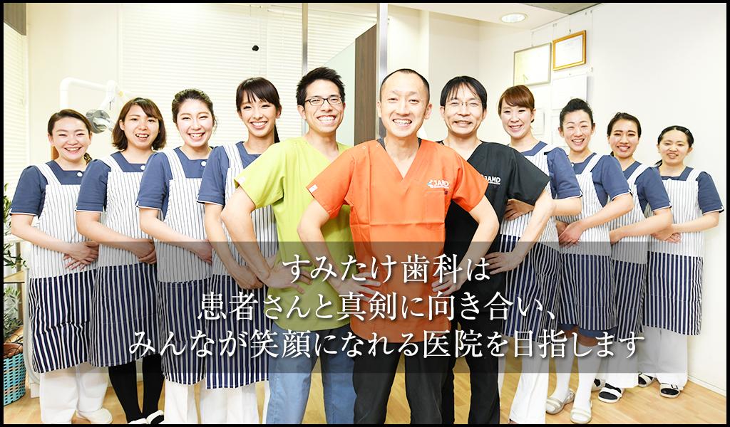 すみたけ歯科は患者さんと真剣に向き合い、みんなが笑顔になれる医院を目指します